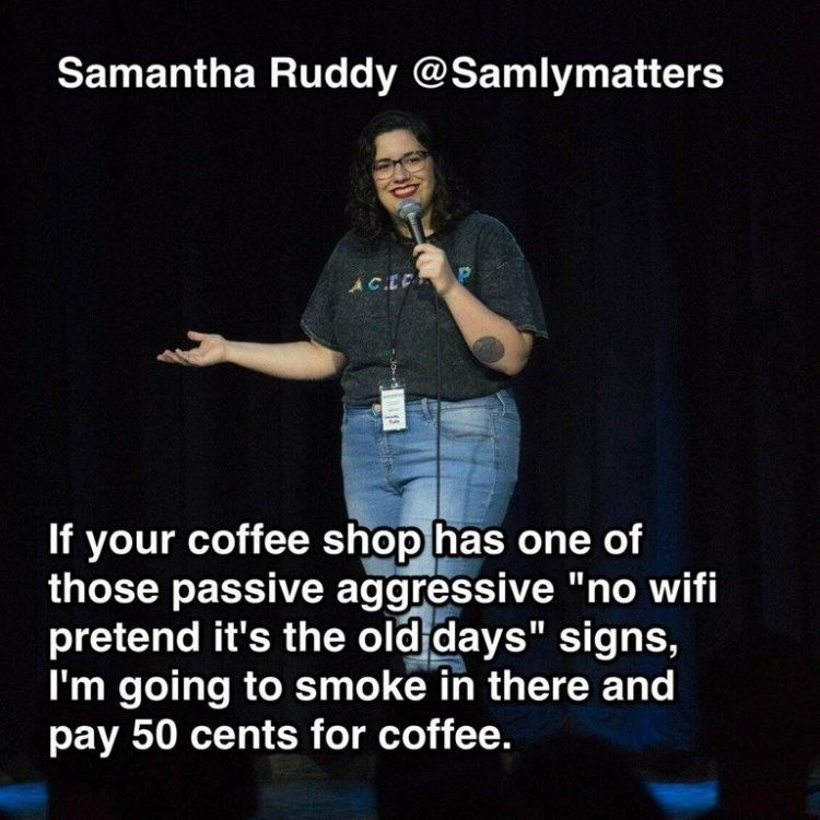 "Text - Samantha Ruddy @Samlymatters AC.E If your coffee shop has one of those passive aggressive ""no wifi pretend it's the old days"" signs, I'm going to smoke in there and pay 50 cents for coffee. 13"