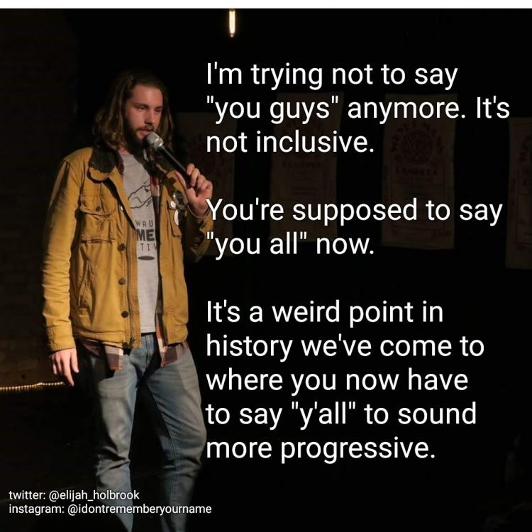 "Text - I'm trying not to say ""you guys"" anymore. It's not inclusive. You're supposed to say you all"" now. wAU ME TI It's a weird point in history we've come to 