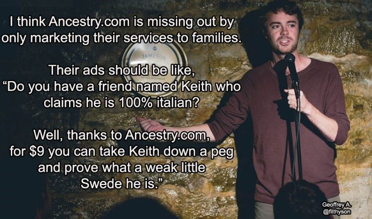 "Photo caption - I think Ancestry.com is missing out by only marketing their services to families. AMESOA Their ads should be like, ""Do you have a friend named Keith who claims he is 100% italian? Well, thanks to Ancestry.com for $9 you can take Keith down a peg and.prove what a weak little Swede he is. Geoffrey A @filthyson"