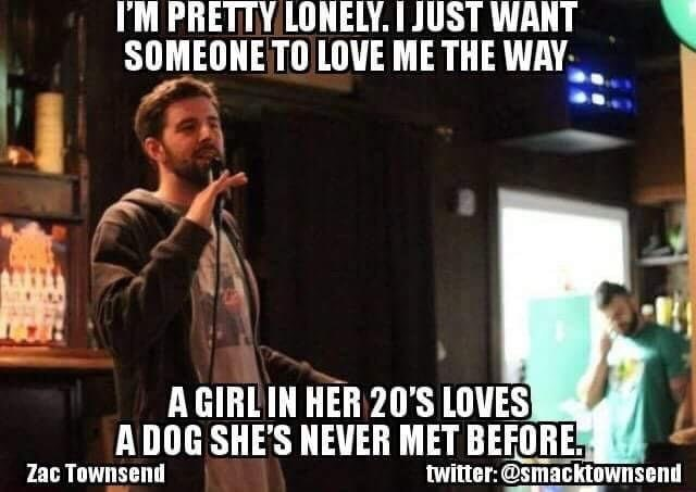 Photo caption - I'M PRETTY LONELY. I JUST WANT SOMEONE TO LOVE ME THE WAY A GIRLIN HER 20'S LOVES ADOG SHE'S NEVER MET BEFORE twitter:@smacktownsend Zac Townsend