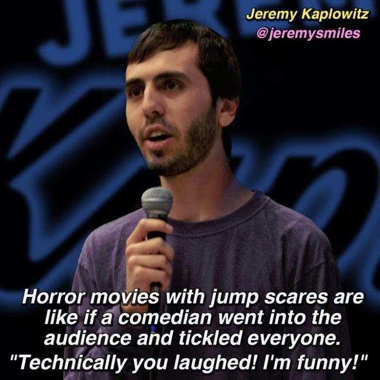 "Photo caption - Jeremy Kaplowitz @jeremysmiles Horror movies with jump scares are like if a comedian went into the audience and tickled everyone. ""Technically you laughed! I'm funny!"""
