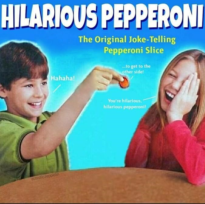 Sharing - HILARIOUS PEPPERON The Original Joke-Telling Pepperoni Slice ..to get to the other side! Hahaha! You're hilarious, hilarious pepperoni! autisticzeppelin