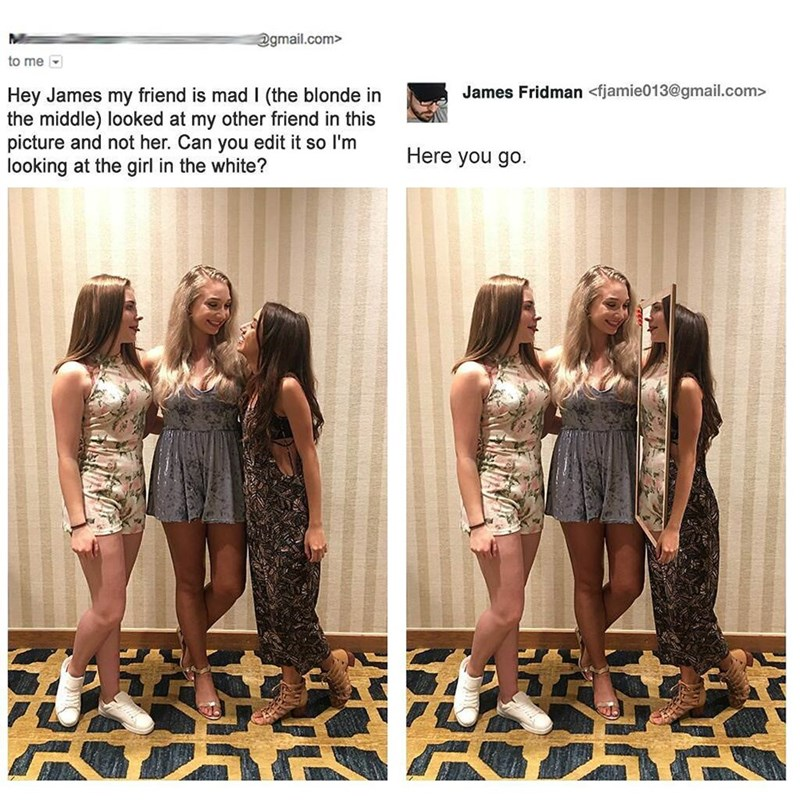 Clothing - @gmail.com> to me James Fridman <fjamie013@gmail.com> Hey James my friend is mad I (the blonde in the middle) looked at my other friend in this picture and not her. Can you edit it so I'm looking at the girl in the white? Here you go