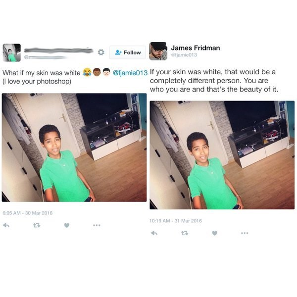 Product - James Fridman ofjamie013 Follow @fjamie013 If your skin was white, that would be a completely different person. You are who you are and that's the beauty of it. What if my skin was white (I love your photoshop) 6:05 AM-30 Mar 2016 10:19 AM-31 Mar 2016