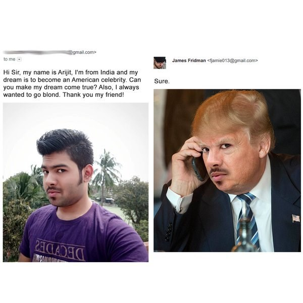 Hair - gmail.com to me James Fridman <fjamie013@gmail.com Hi Sir, my name is Arijit, I'm from India and my dream is to become an American celebrity. Can you make my dream come true? Also, I always wanted to go blond. Thank you my frieend! Sure