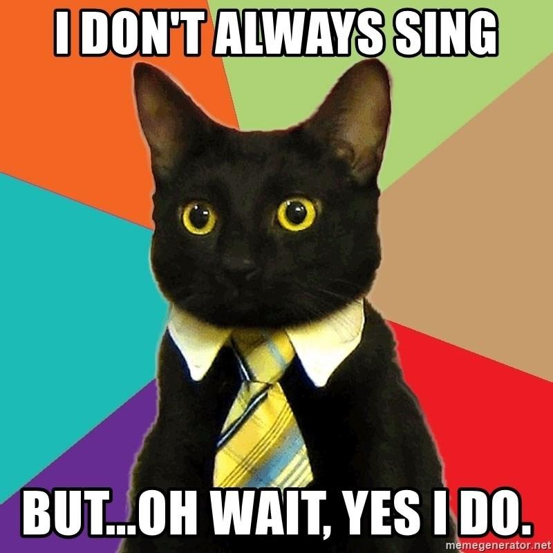 Cat - IDON'T ALWAYS SING OO BUT..OH WAIT, YES I DO. memegenerator.net