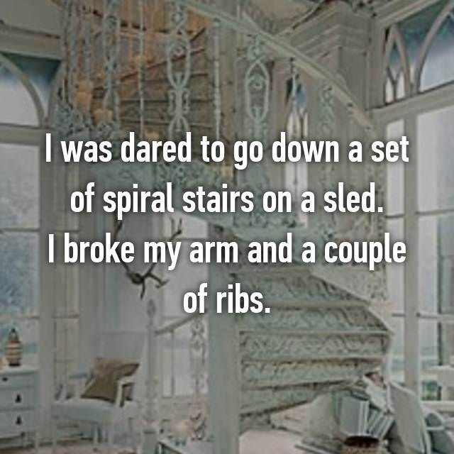 Wall - I was dared to go down a set of spiral stairs on a sled. I broke my arm anda couple of ribs.