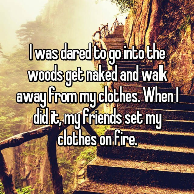 Text - lwas dared Co gointo the WOods getnaked and walk away from myclothes When ddit,my Friends set my dlothes on Fire.