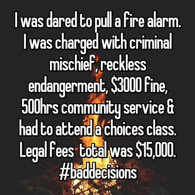 Text - I was dared to pull a fire alarm. Iwas charged with criminal mischief, reckless endangerment, $3000 Fine, 500hrs community service& had to attenda choices class Legal fees total was $15,000. #baddecisions