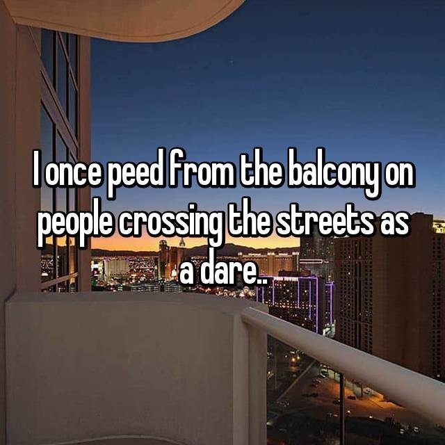Property - lonce peed From the balcony on people crossing the streets as a dare..