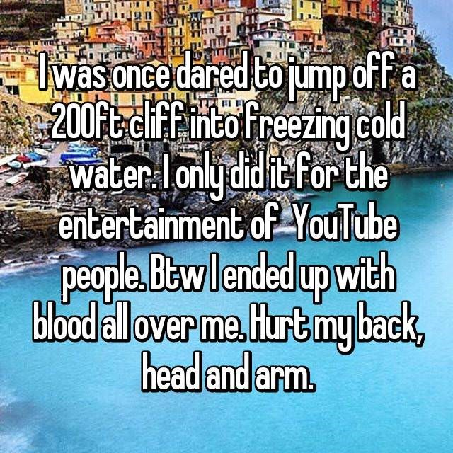 Text - was once dared to jumpoff a 200ftciffintofreezing cold Water lonldidit for the entertainment of YouTube people Bewlended up with blood all over me.Hurtmy back, head and arm.