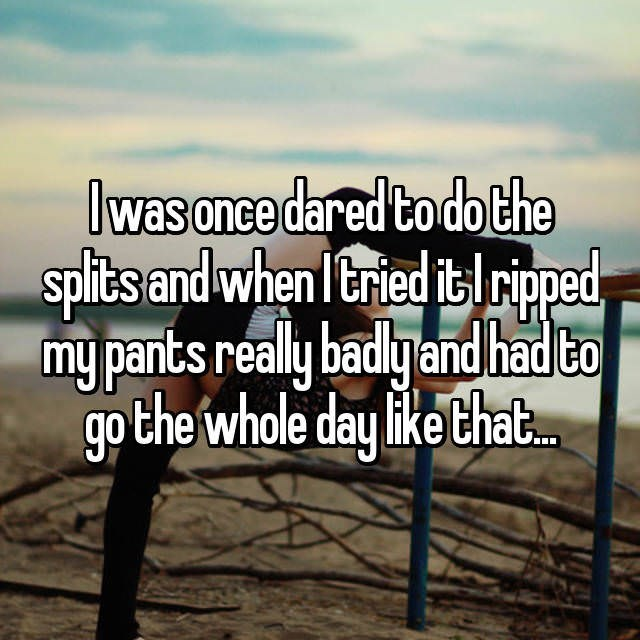Text - Iwas once dared to dothe spits and when Ieried itlriped my pants really badlgand had to go the whole day like that..