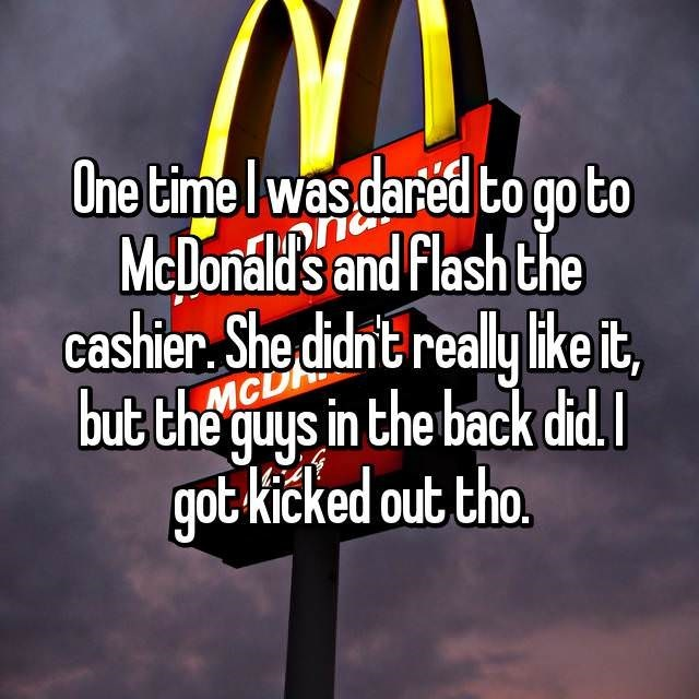 Text - One time Iwas.dared to go to McDonald's and Flash the cashier She didnt realy like it, MCL but the guys in the back did. got kicked out tho.