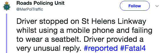 Text - Roads Policing Unit Follow @MerPolTraffic Driver stopped on St Helens Linkway whilst using a mobile phone and failing to wear a seatbelt. Driver provided a very unusual reply. #reported #Fatal4