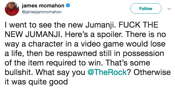 Text - james mcmahon @jamesjammcmahon Follow I went to see the new Jumanji. FUCK THE NEW JUMANJI. Here's a spoiler. There is no way a character in a video game would lose a life, then be respawned still in possession of the item required to win. That's some bullshit. What say you @TheRock? Otherwise it was quite good