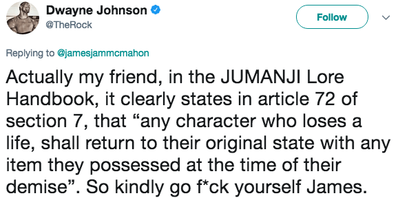 """Text - Dwayne Johnson Follow @TheRock Replying to @jamesjammcmahon Actually my friend, in the JUMANJI Lore Handbook, it clearly states in article 72 of section 7, that """"any character who loses a life, shall return to their original state with any item they possessed at the time of their demise"""". So kindly go f*ck yourself James."""