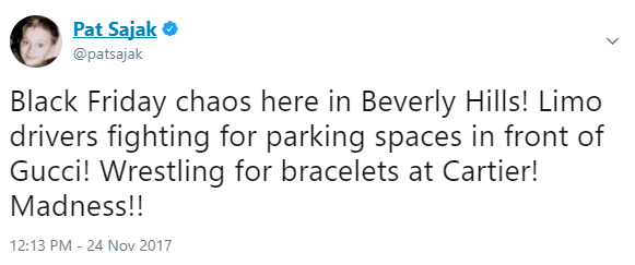 Text - Pat Sajak @patsajak Black Friday chaos here in Beverly Hills! Limo drivers fighting for parking spaces in front of Gucci! Wrestling for bracelets at Cartier! Madness!! 12:13 PM - 24 Nov 2017