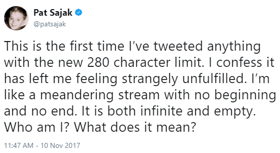 Text - Pat Sajak @patsajak This is the first time I've tweeted anything with the new 280 character limit. l confess it has left me feeling strangely unfulfilled. like a meandering stream with no beginning and no end. It is both infinite and empty. Who am I? What does it mean? 11:47 AM -10 Nov 2017