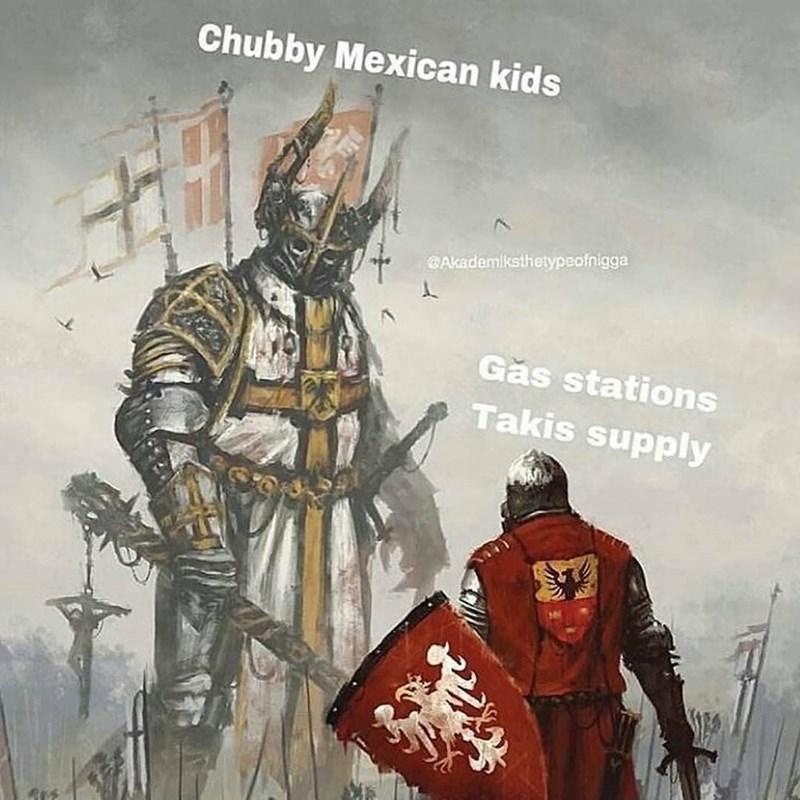 meme - Conquistador - Chubby Mexican kids GAkademlksthetypeofnigga Gas stations Takis supply