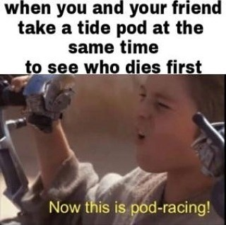 meme - Photo caption - when you and your friend take a tide pod at the same time to see who dies first Now this is pod-racing!