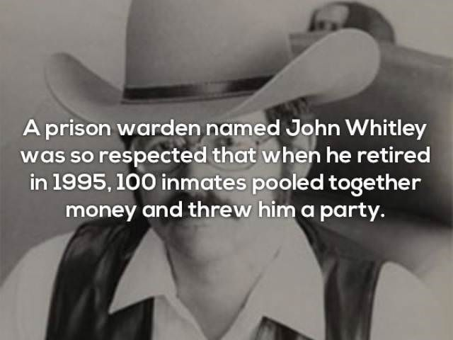 Text - Aprison warden named John Whitley was so respected that when he retired in 1995, 100 inmates pooled together money and threw him a party.