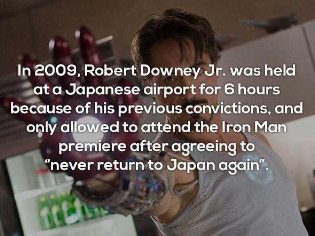 """Text - In 2009, Robert Downey Jr. was held at a Japanese airport for 6 hours because of his previous convictions, and only allowed to attend the Iron Man premiere after agreeing to """"never return to Japan again"""""""