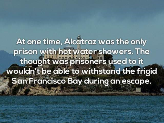 Text - At one time, Alcatraz was the on ly prison with hot watershowers. The thought was prisoners used to it wouldn't be able to withstand the frigid San Francisco Bay during an escape.