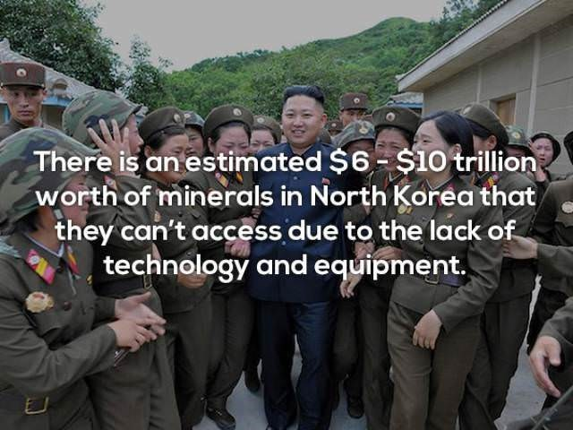People - There is an estimated $6 $10 trillion worth of minerals in North Korea that they can't access due to the lack of technology and equipment.