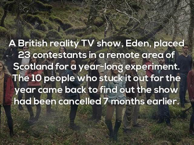 Natural landscape - A British reality TV show, Eden, placed 23 contestants in a remote area of Scotland for a year-long experiment. The 10 people who stuck it out for the year came back to find out the show had been cancelled 7 months earlier.