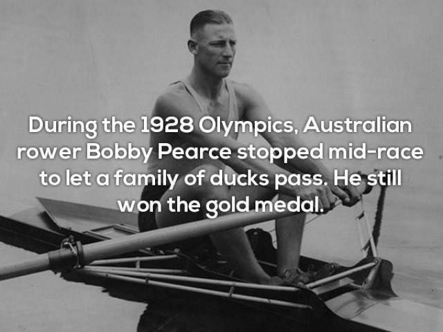 Sitting - During the 1928 Olympics, Australian rower Bobby Pearce stopped mid-race to let a family of ducks pass. He still won the gold medal