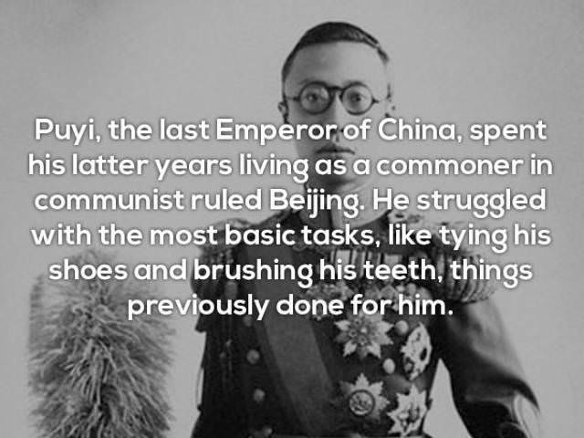 Text - Puyi, the last Emperorof China, spent his latter years living as a commoner in communist ruled Beijing. He struggled with the most basic tasks, like tying his shoes and brushing his teeth, things previously done for him.