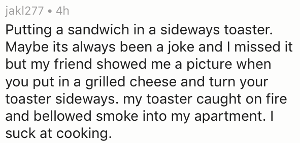 Text - jakl277. 4h Putting a sandwich in a sideways toaster. Maybe its always been a joke and I missed it but my friend showed me a picture when you put in a grilled cheese and turn your toaster sideways. my toaster caught on fire and bellowed smoke into my apartment. I suck at cooking.