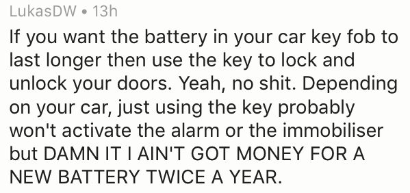 Text - LukasDW 13h If you want the battery in your car key fob to last longer then use the key to lock and unlock your doors. Yeah, no shit. Depending on your car, just using the key probably won't activate the alarm or the immobiliser but DAMN IT I AIN'T GOT MONEY FOR A NEW BATTERY TWICE A YEAR.
