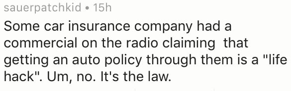 """Text - sauerpatchkid 15h Some car insurance company had a commercial on the radio claiming that getting an auto policy through them is a """"life hack"""". Um, no. It's the law."""