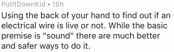 """Text - PutltDownKid 16h Using the back of your hand to find out if an electrical wire is live or not. While the basic premise is """"sound"""" there are much better and safer ways to do it."""