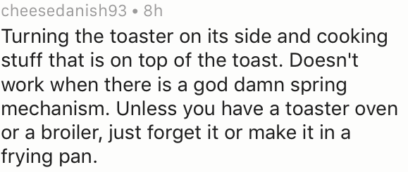 Text - cheesedanish93 8h Turning the toaster on its side and cooking stuff that is on top of the toast. Doesn't work when there is a god damn spring mechanism. Unless you have a toaster oven or a broiler, just forget it or make it in a frying pan.