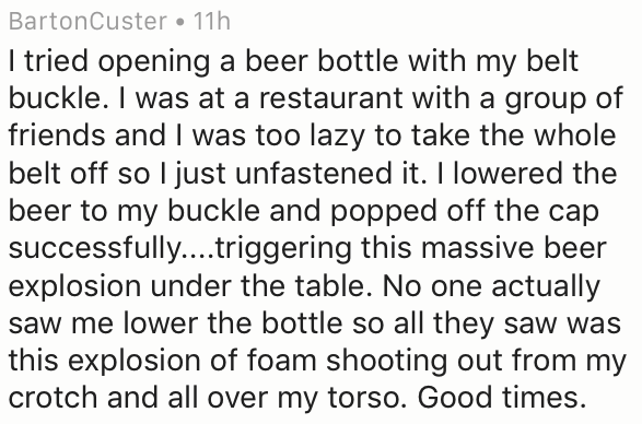 Text - BartonCuster . 11h I tried opening a beer bottle with my belt buckle. I was at a restaurant with a group of friends and I was too lazy to take the whole belt off so I just unfastened it. I lowered the beer to my buckle and popped off the cap successfully...triggering this massive beer explosion under the table. No one actually saw me lower the bottle so all they saw was this explosion of foam shooting out from my crotch and all over my torso. Good times.
