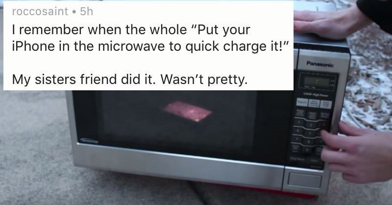"""Text - roccosaint 5h I remember when the whole """"Put your iPhone in the microwave to quick charge it!"""" Panasonic My sisters friend did it. Wasn't pretty."""