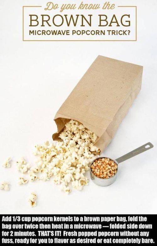 Food - Do you know the BROWN BAG MICROWAVE POPCORN TRICK? Add 1/3 cup popcorn kernels to a brown paper bag, fold the bag over twice then heat in a microwave-folded side downm for 2 minutes. THAT'S IT! Fresh popped popcorn without any fuss, ready for you to flavor as desired or eat completely bare.