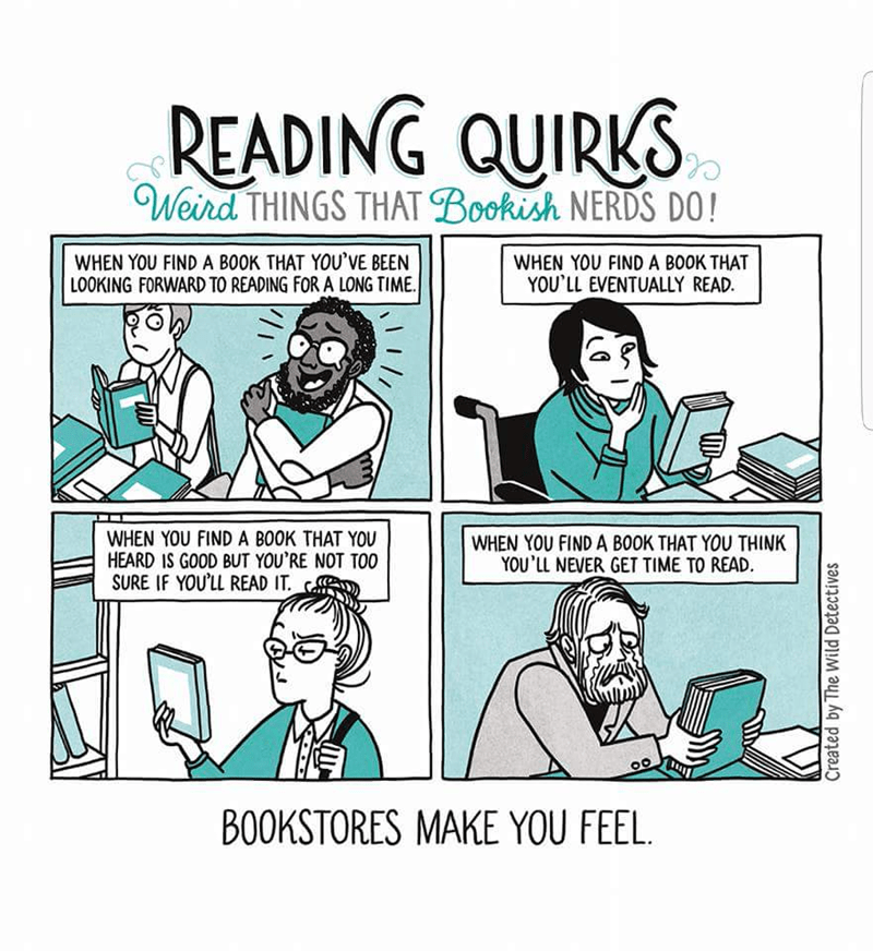 Cartoon - READING QUIRKS Weird THINGS THAT Bookish NERDS DO! WHEN YOU FIND A BOOK THAT YOU'VE BEEN LOOKING FORWARD TO READING FOR A LONG TIME WHEN YOU FIND A BOOK THAT YOU'LL EVENTUALLY READ. WHEN YOU FIND A BOOK THAT YOU HEARD IS GOOD BUT YOU'RE NOT TOO SURE IF YOU'LL READ IT. WHEN YOU FIND A BOOK THAT YOU THINK YOU'LL NEVER GET TIME TO READ BOOKSTORES MAKE YOU FEEL Created by The Wild Detectives