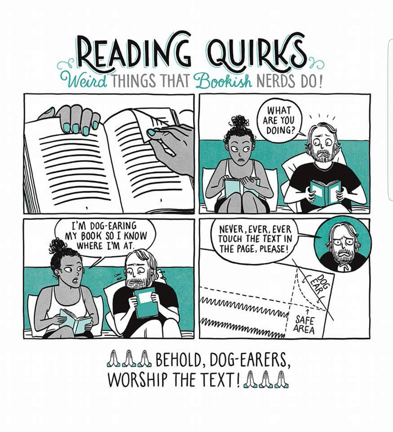 Text - READING QUIRKS Weird THINGS THAT Bookish NERDS DO! WHAT ARE YOU DOING? NEVER, EVER, EVER TOUCH THE TEXT IN THE PAGE, PLEASE! I'M DOG-EARING MY BOOK SO I KNOW WHERE I'M AT wwwmmwww SAFE AREA ww AAA BEHOLD, D0G-EARERS, WORSHIP THE TEXT!AAA DOG EAR