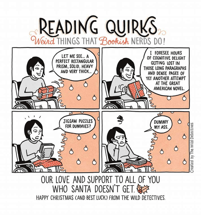 Cartoon - READING QUIRKS Weird THINGS THAT Bookish NERDS DO! I FORESEE HOURS OF COGNITIVE DELIGHT GETTING LOST IN THOSE LONG PARAGRAPHS AND DENSE PAGES OF YET ANOTHER ATTEMPT AT THE GREAT AMERICAN NOVEL. LET ME SEE. A PERFECT RECTANGULAR PRISM, SOLID, HEAVY AND VERY THICK... JIGSAW PUZZLES FOR DUMMIES? DUMMY MY ASS. E OUR LOVE AND SUPPORT TO ALL OF YOU WHO SANTA DOESN'T GET HAPPY CHRISTMAS CAND BEST LUCK) FROM THE WILD DETECTIVES Created by The Wild Detectives