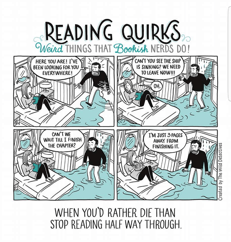 Cartoon - READING QUIRK Weird THINGS THAT Bookish NERDS DO! CAN'T YOU SEE THE SHIP IS SINKING? WE NEED TO LEAVE NOW!! HERE YOU ARE! I'VE BEEN LOOKING FOR YOU EVERYWHERE! OH. CAN'T WE WAIT TILL I FINISH THE CHAPTER? I'M JUST 3 PAGES AWAY FROM FINISHING IT WHEN YOU'D RATHER DIE THAN STOP READING HALF WAY THROUGH Created by The Wild Detectives