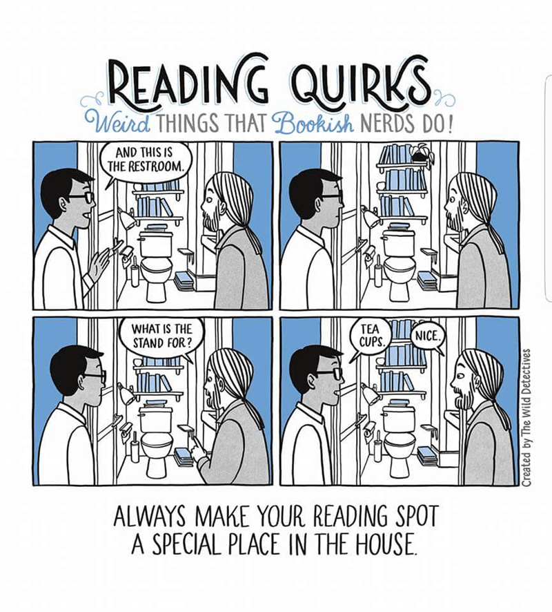 Text - READING QUIRKS Weird THINGS THAT Bookish NERDS DO! AND THIS IS THE RESTROOM WHAT IS THE TEA CUPS NICE STAND FOR? ALWAYS MAKE YOUR READING SPOT A SPECIAL PLACE IN THE HOUSE Created by The Wild Detectives