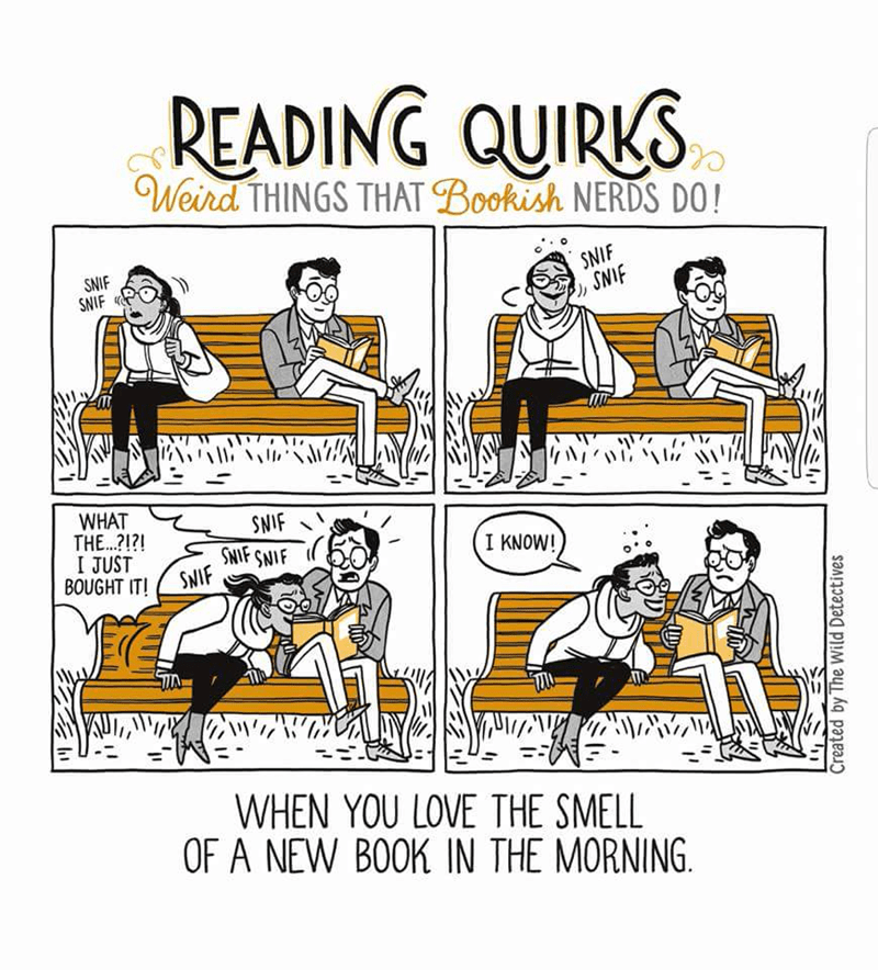 Text - READING QUIRKS Weird THINGS THAT Bookish NERDS DO! SNIF SNIF SNIF SNIF WHAT THE.?!?! I JUST BOUGHT IT! SNIF SNIF SNIF SNIF I KNOW! WHEN YOU LOVE THE SMELL OF A NEW BOOK IN THE MORNING Created by The Wild Detectives