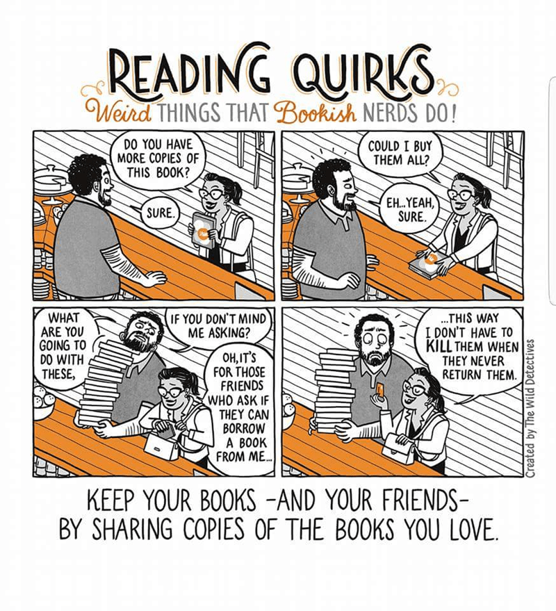 Text - READING QUIRKS Weird THINGS THAT Bookish NERDS DO! DO YOU HAVE MORE COPIES OF THIS BOOK? COULD I BUY THEM ALL? E...YEAH, SURE SURE. ..THIS WAY I DON'T HAVE TO KILL THEM WHEN THEY NEVER RETURN THEM IF YOU DON'T MIND ME ASKING? WHAT ARE YOU GOING TO DO WITH THESE, OH,IT'S FOR THOSE FRIENDS WHO ASK IF THEY CAN BORROW A BOOK FROM ME... KEEP YOUR BOOKS -AND YOUR FRIENDS BY SHARING COPIES OF THE BOOKS YOU LOVE Created by The Wild Detectives