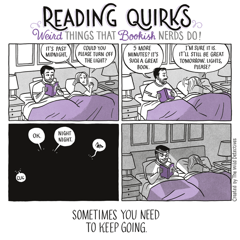 Text - READING QUIRKS Weird THINGS THAT Bookish NERDS DO! I'M SURE IT IS IT LL STILL BE GREAT TOMORROW. LIGHTS, PLEASE? 5 MORE MINUTES? IT'S SUCH A GREAT ВОOK. IT'S PAST MIDNIGHT COULD YOU PLEASE TURN OFF THE LIGHT? NIGHT NIGHT Ок. CLIC SOMETIMES YOU NEED ТО КЕЕР GOING. Created by The Wild Detectives