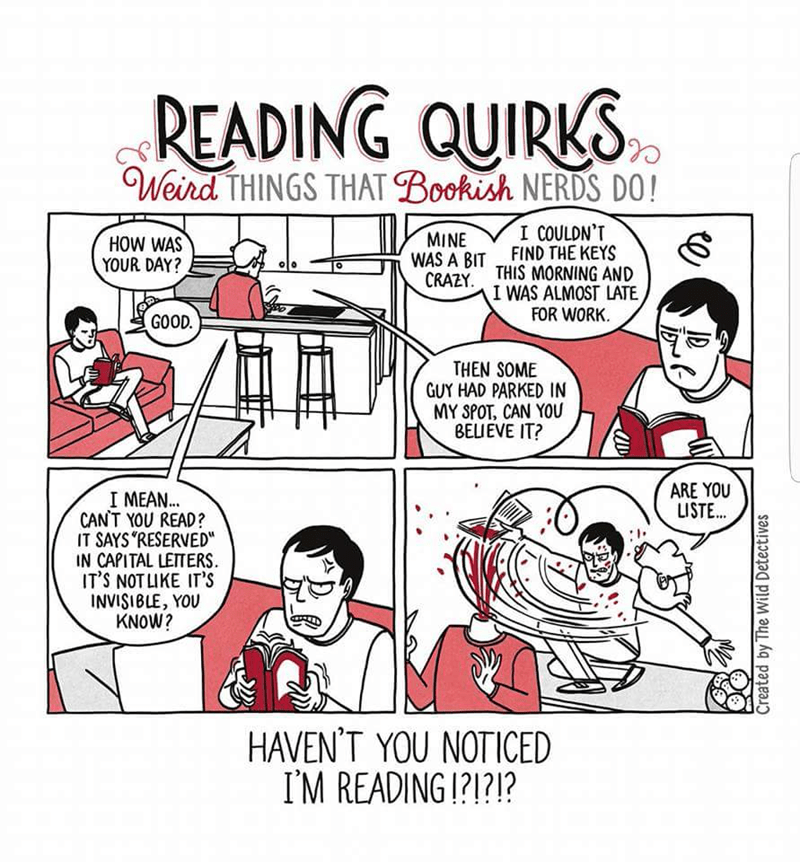 """Cartoon - READING QUIRKS Weird THINGS THAT Bookish NERDS DO! I COULDN'T FIND THE KEYS MINE WAS A BIT CRAZY HOW WAS YOUR DAY? THIS MORNING AND I WAS ALMOST LATE FOR WORK GOOD THEN SOME GUY HAD PARKED IN MY SPOT, CAN YOU BELIEVE IT? ARE YOU LISTE... I MEAN.. CANT YOU READ? IT SAYS 'RESERVED"""" IN CAPITAL LETTERS IT'S NOT LIKE IT'S INVISIBLE, YOU KNOW? HAVEN'T YOU NOTICED IM READING 1?1?1? Created by The Wild Detectives"""