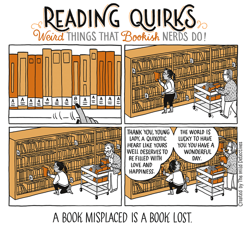 Text - READING QUIRKS Weird THINGS THAT Bookish NERDS DO! A484998848 THANK YOU, YOUNG LADY, A QUIXOTIC HEART LIKE YOURS WELL DESERVES TO BE FILLED WITH LOVE AND HAPPINESS THE WORLD IS LUCKY TO HAVE YOU. YOU HAVE A WONDERFUL DAY A BOOK MISPLACED IS A BOOK LOST. Created by The Wild Detectives