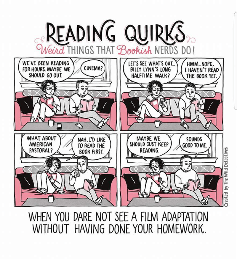 Cartoon - READING QUIRKS Weird THINGS THAT Bookish NERDS DO! LET'S SEE WHAT'S OUT. BILLY LYNN'S LONG HALFTIME WALK? WE'VE BEEN READING FOR HOURS. MAYBE WE SHOULD GO OUT HMM.. NOPE I HAVEN'T READ THE BOOK YET CINEMA? WHAT ABOUT AMERICAN PASTORAL? MAYBE WE SHOULD JUST KEEP READING NAH, I'D LIKE TO READ THE BOOK FIRST SOUNDS GOOD TO ME WHEN YOU DARE NOT SEE A FILM ADAPTATION WITHOUT HAVING DONE YOUR HOMEWORK Created by The Wild Detectives